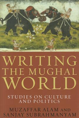 Writing the Mughal World By Alam, Muzaffar